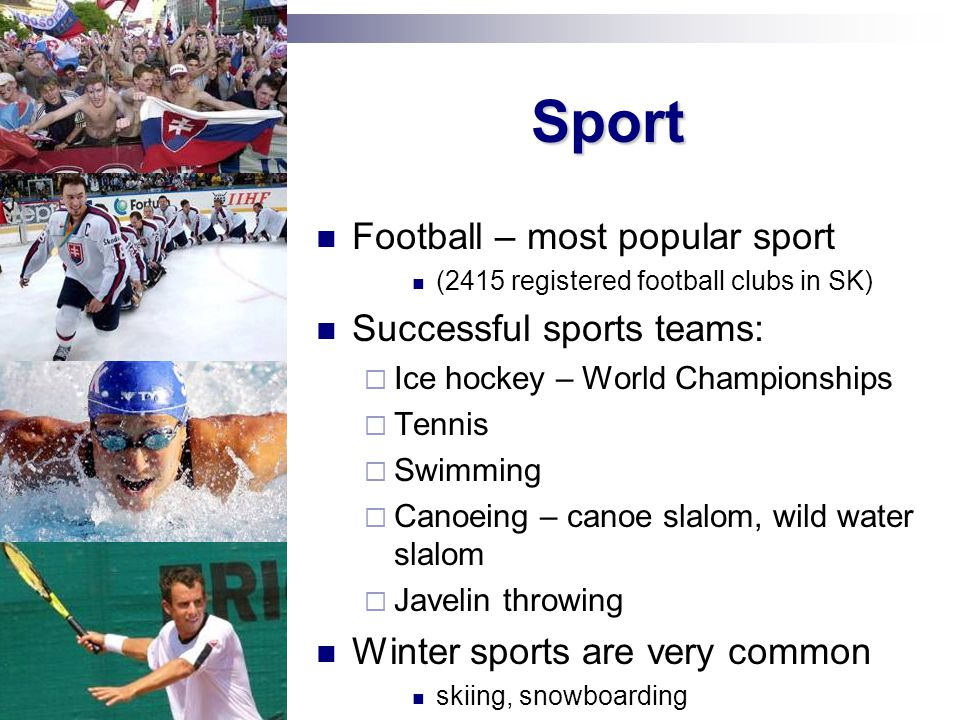 Sport Football – most popular sport (2415 registered football clubs in SK) Successful sports teams: Ice hockey – World Championships Tennis Swimming C