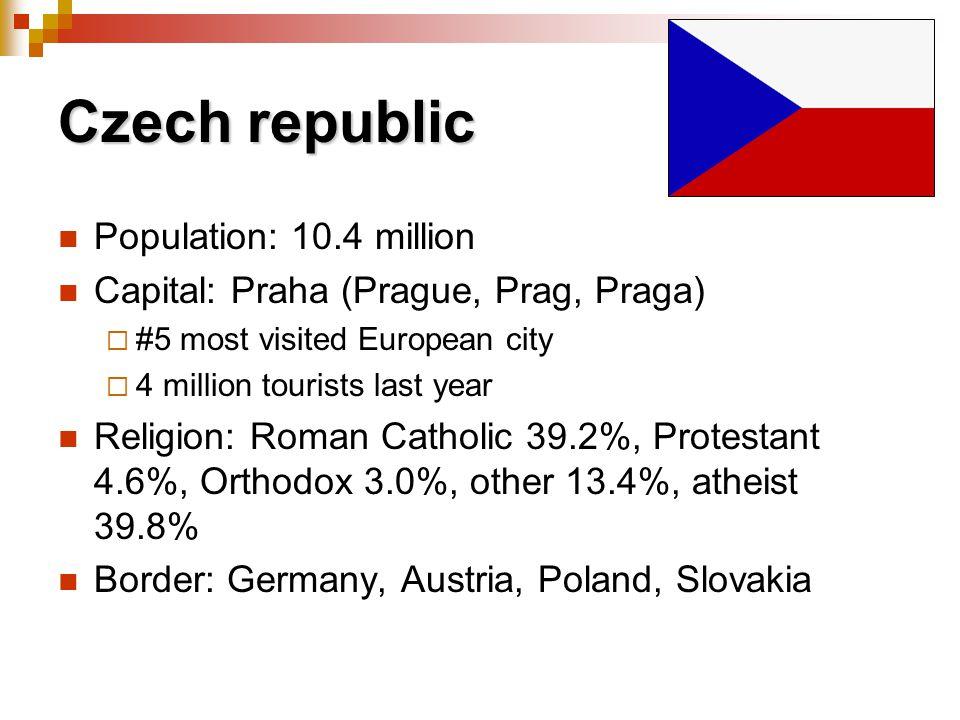 Czech republic Population: 10.4 million Capital: Praha (Prague, Prag, Praga) #5 most visited European city 4 million tourists last year Religion: Roman Catholic 39.2%, Protestant 4.6%, Orthodox 3.0%, other 13.4%, atheist 39.8% Border: Germany, Austria, Poland, Slovakia