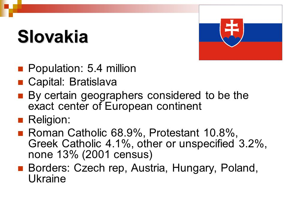 Slovakia Population: 5.4 million Capital: Bratislava By certain geographers considered to be the exact center of European continent Religion: Roman Ca