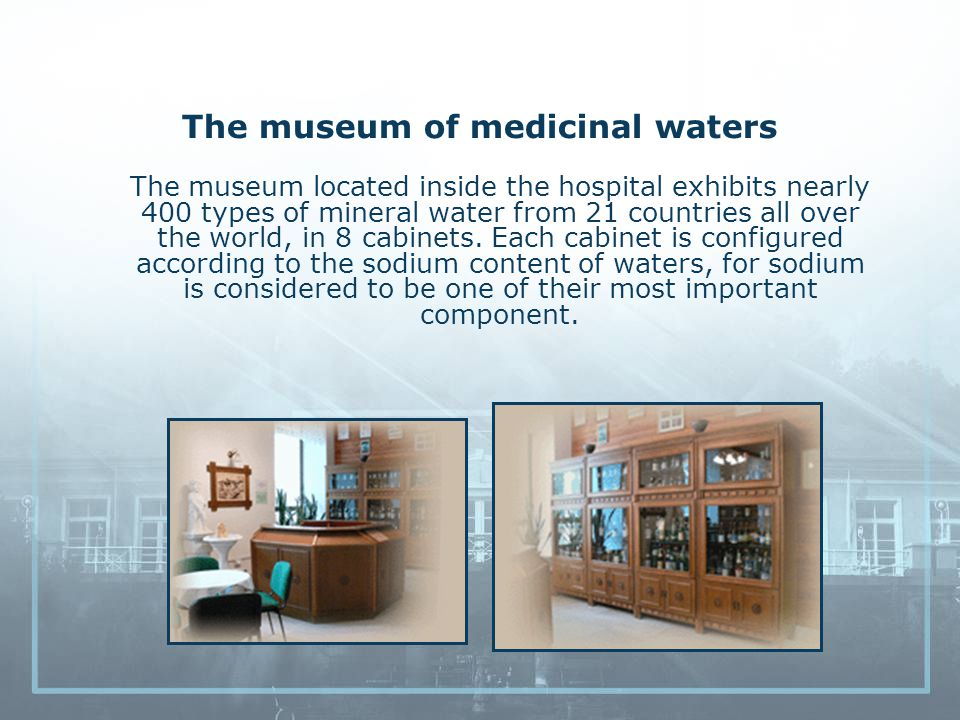 The museum of medicinal waters The museum located inside the hospital exhibits nearly 400 types of mineral water from 21 countries all over the world, in 8 cabinets.