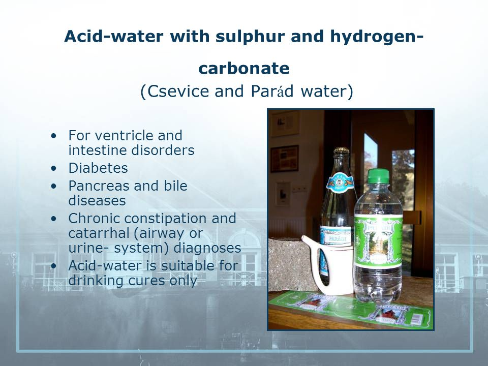 Acid-water with sulphur and hydrogen- carbonate (Csevice and Par á d water) For ventricle and intestine disorders Diabetes Pancreas and bile diseases Chronic constipation and catarrhal (airway or urine- system) diagnoses Acid-water is suitable for drinking cures only