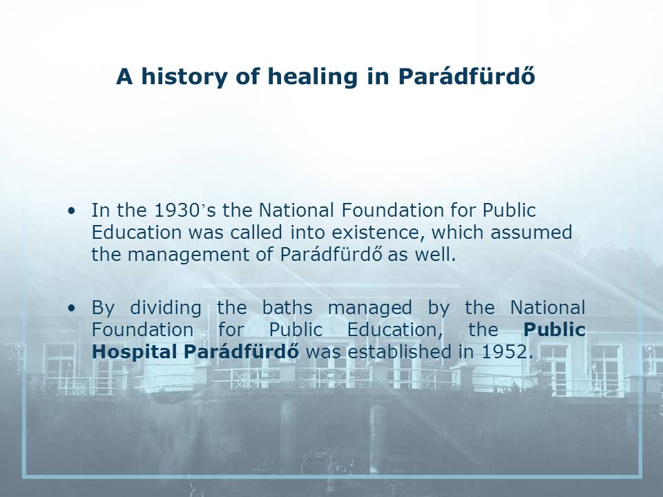 A history of healing in Parádfürdő In the 1930 s the National Foundation for Public Education was called into existence, which assumed the management of Parádfürdő as well.
