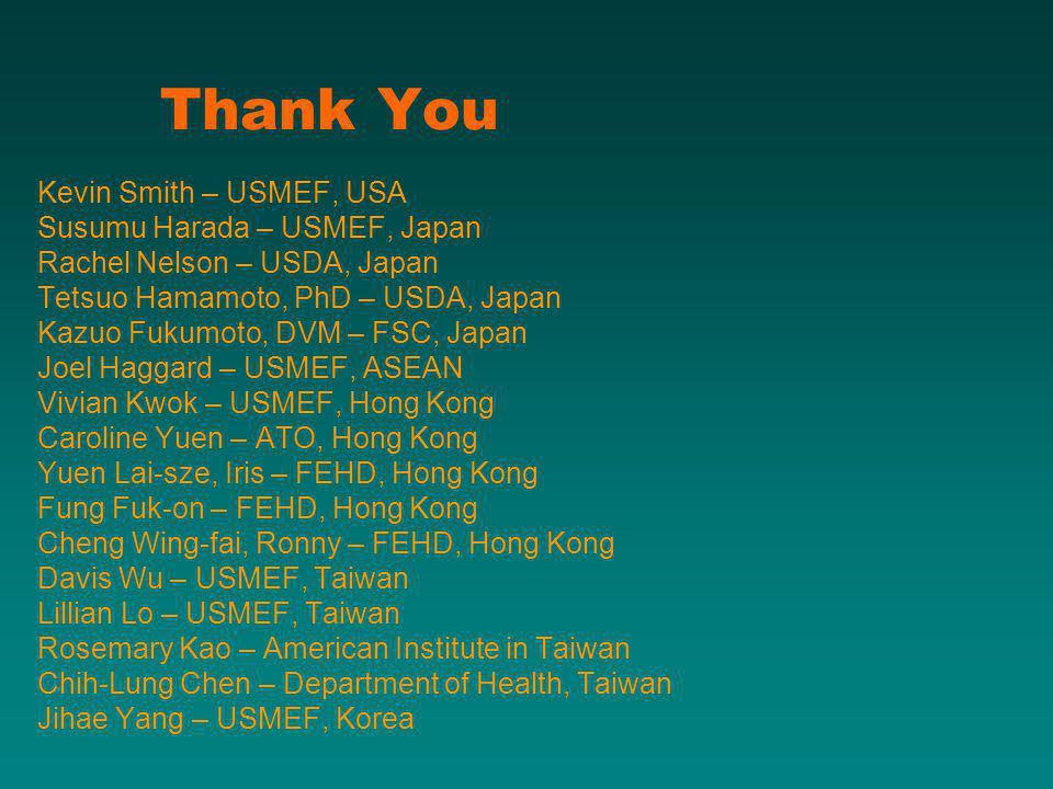 Thank You Kevin Smith – USMEF, USA Susumu Harada – USMEF, Japan Rachel Nelson – USDA, Japan Tetsuo Hamamoto, PhD – USDA, Japan Kazuo Fukumoto, DVM – FSC, Japan Joel Haggard – USMEF, ASEAN Vivian Kwok – USMEF, Hong Kong Caroline Yuen – ATO, Hong Kong Yuen Lai-sze, Iris – FEHD, Hong Kong Fung Fuk-on – FEHD, Hong Kong Cheng Wing-fai, Ronny – FEHD, Hong Kong Davis Wu – USMEF, Taiwan Lillian Lo – USMEF, Taiwan Rosemary Kao – American Institute in Taiwan Chih-Lung Chen – Department of Health, Taiwan Jihae Yang – USMEF, Korea