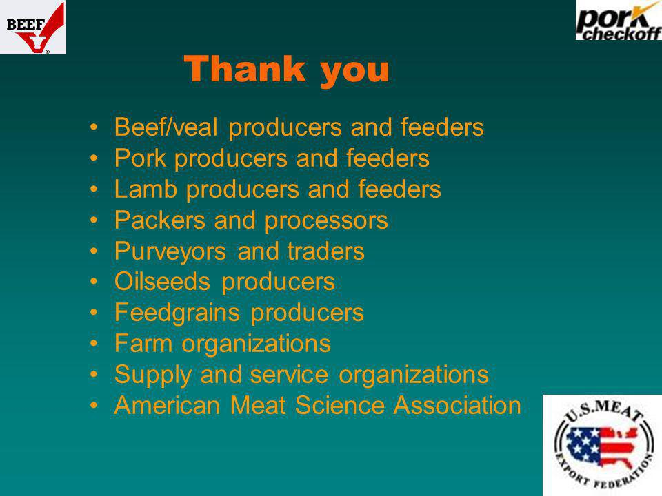 Beef/veal producers and feeders Pork producers and feeders Lamb producers and feeders Packers and processors Purveyors and traders Oilseeds producers Feedgrains producers Farm organizations Supply and service organizations American Meat Science Association Thank you