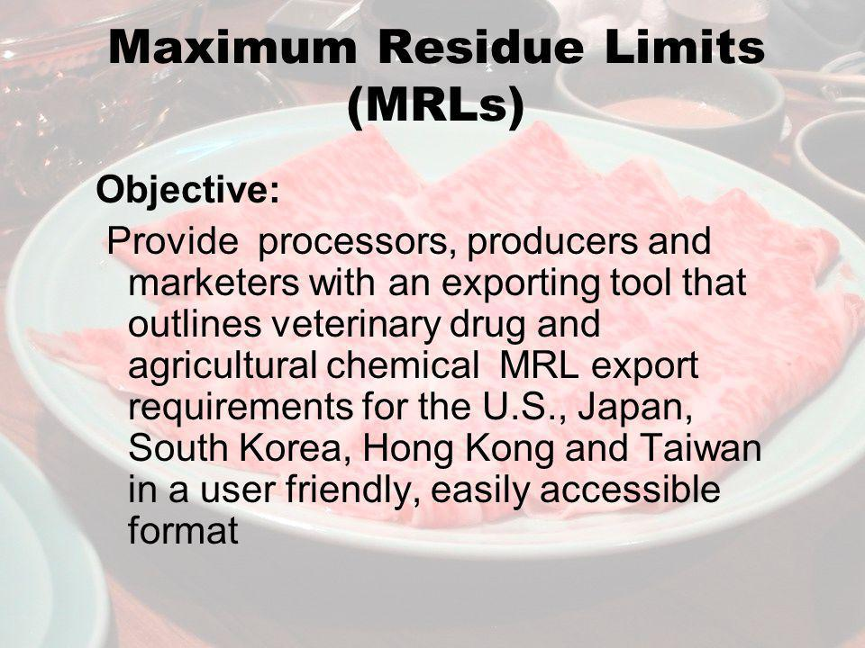 Maximum Residue Limits (MRLs) Objective: Provide processors, producers and marketers with an exporting tool that outlines veterinary drug and agricultural chemical MRL export requirements for the U.S., Japan, South Korea, Hong Kong and Taiwan in a user friendly, easily accessible format