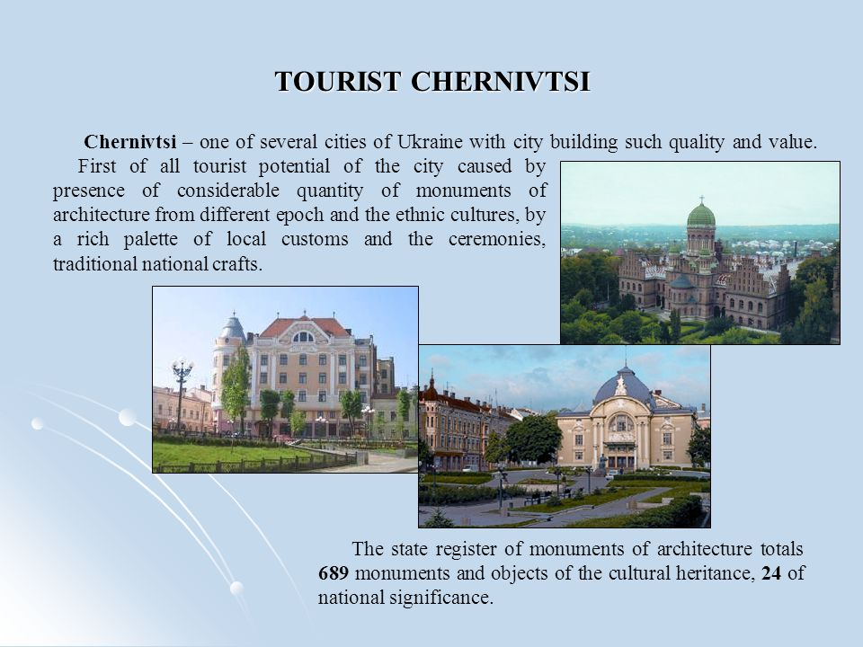 TOURIST CHERNIVTSI The state register of monuments of architecture totals 689 monuments and objects of the cultural heritance, 24 of national significance.