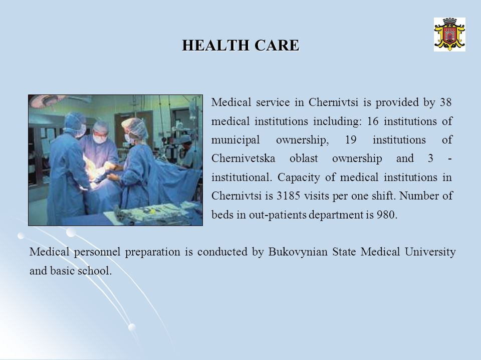 HEALTH CARE Medical service in Chernivtsi is provided by 38 medical institutions including: 16 institutions of municipal ownership, 19 institutions of Chernivetska oblast ownership and 3 - institutional.