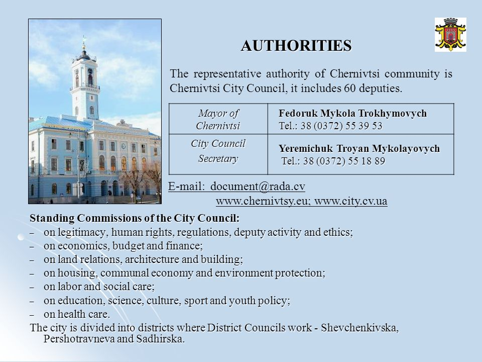 AUTHORITIES Standing Commissions of the City Council: – on legitimacy, human rights, regulations, deputy activity and ethics; – on economics, budget and finance; – on land relations, architecture and building; – on housing, communal economy and environment protection; – on labor and social care; – on education, science, culture, sport and youth policy; – on health care.
