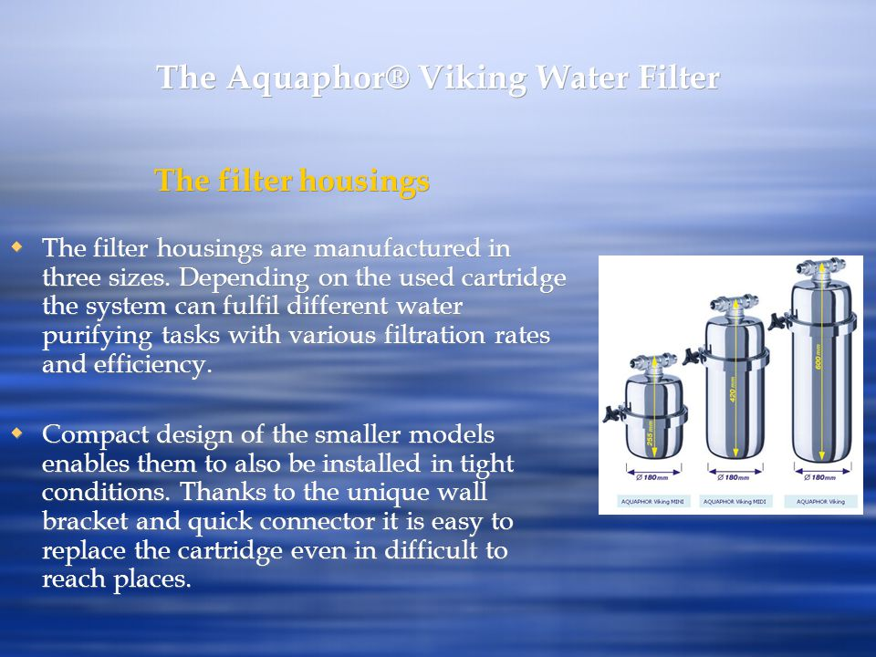 The Aquaphor® Viking Water Filter The filter housings The filter housings are manufactured in three sizes. Depending on the used cartridge the system