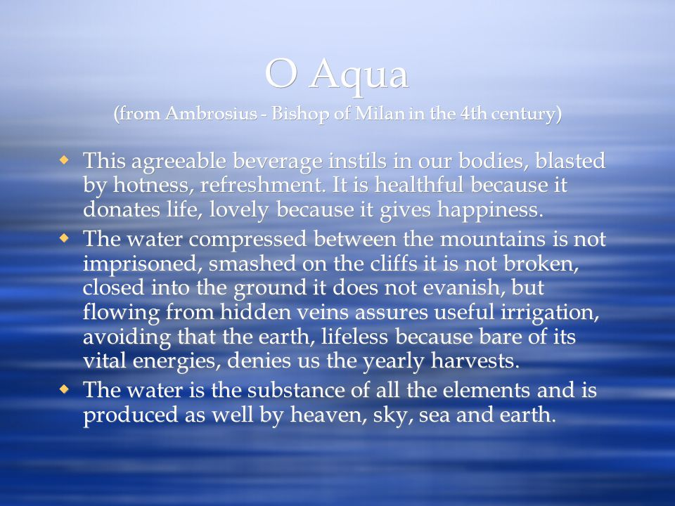 O Aqua (from Ambrosius - Bishop of Milan in the 4th century) This agreeable beverage instils in our bodies, blasted by hotness, refreshment. It is hea