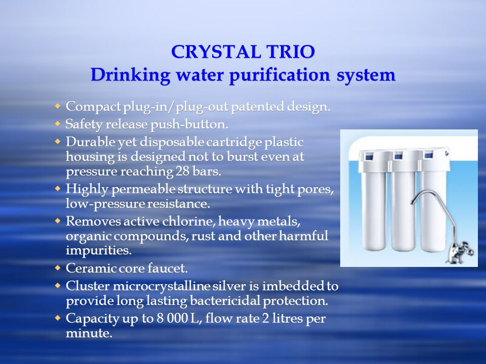 CRYSTAL TRIO Drinking water purification system Compact plug-in/plug-out patented design. Safety release push-button. Durable yet disposable cartridge