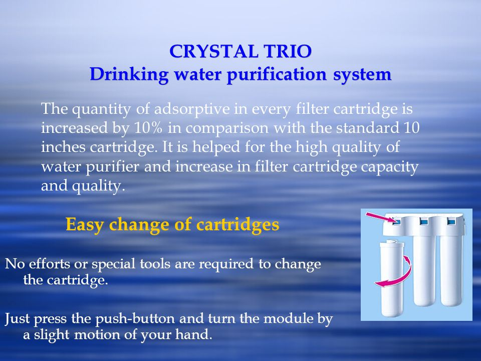 CRYSTAL TRIO Drinking water purification system Easy change of cartridges No efforts or special tools are required to change the cartridge. Just press