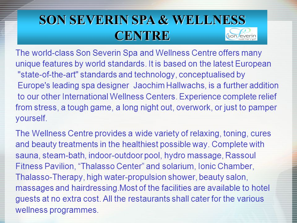 The world-class Son Severin Spa and Wellness Centre offers many unique features by world standards. It is based on the latest European