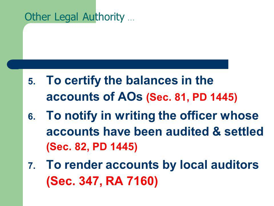 Other Legal Authority … 5. To certify the balances in the accounts of AOs (Sec. 81, PD 1445) 6. To notify in writing the officer whose accounts have b