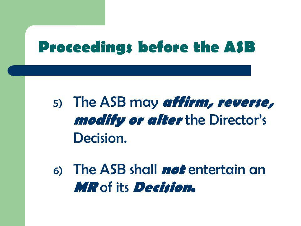 5) The ASB may affirm, reverse, modify or alter the Directors Decision. 6) The ASB shall not entertain an MR of its Decision. Proceedings before the A