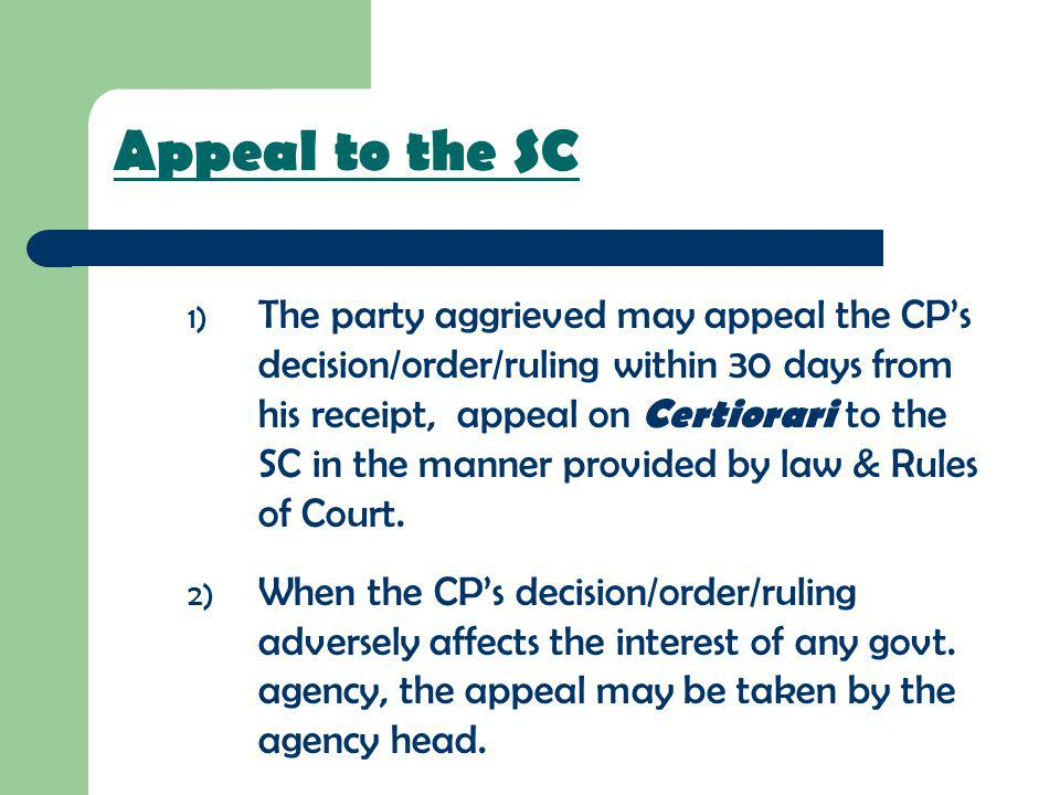 Appeal to the SC 1) The party aggrieved may appeal the CPs decision/order/ruling within 30 days from his receipt, appeal on Certiorari to the SC in th
