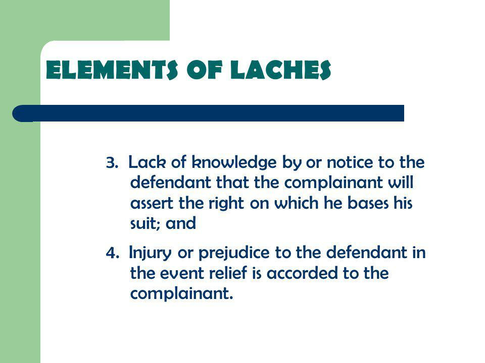 ELEMENTS OF LACHES 3. Lack of knowledge by or notice to the defendant that the complainant will assert the right on which he bases his suit; and 4. In