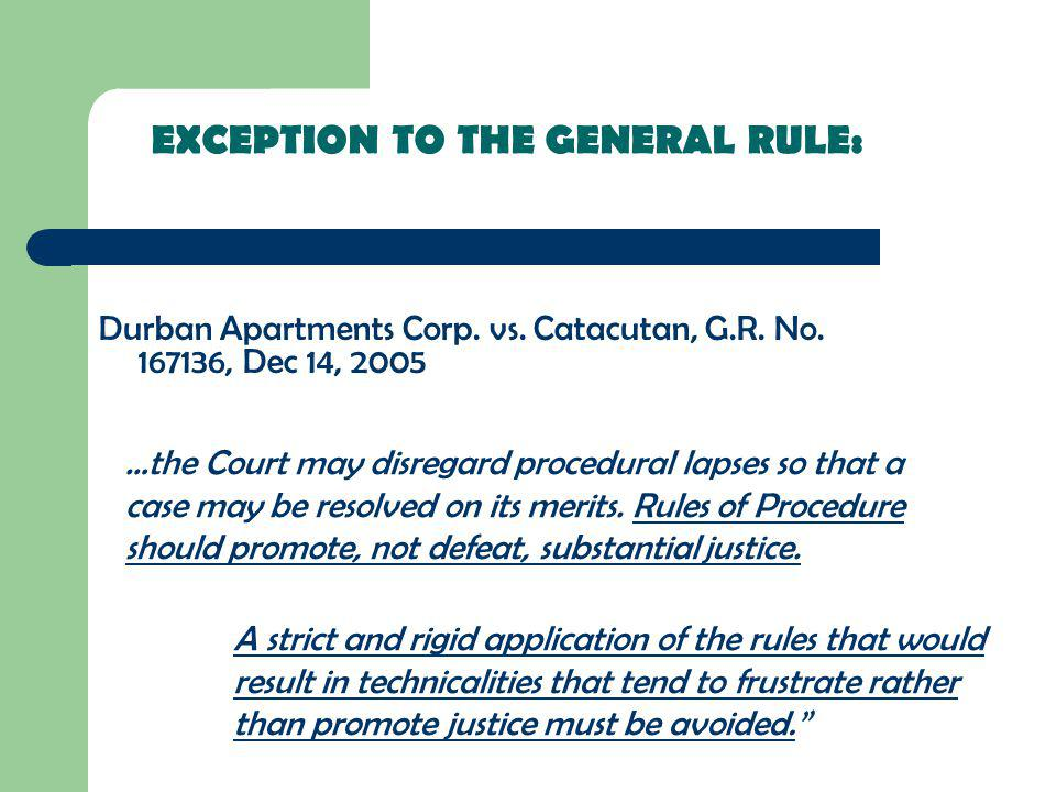 EXCEPTION TO THE GENERAL RULE: Durban Apartments Corp. vs. Catacutan, G.R. No. 167136, Dec 14, 2005 …the Court may disregard procedural lapses so that