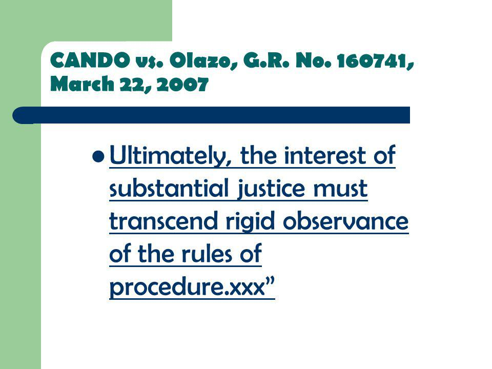 CANDO vs. Olazo, G.R. No. 160741, March 22, 2007 Ultimately, the interest of substantial justice must transcend rigid observance of the rules of proce