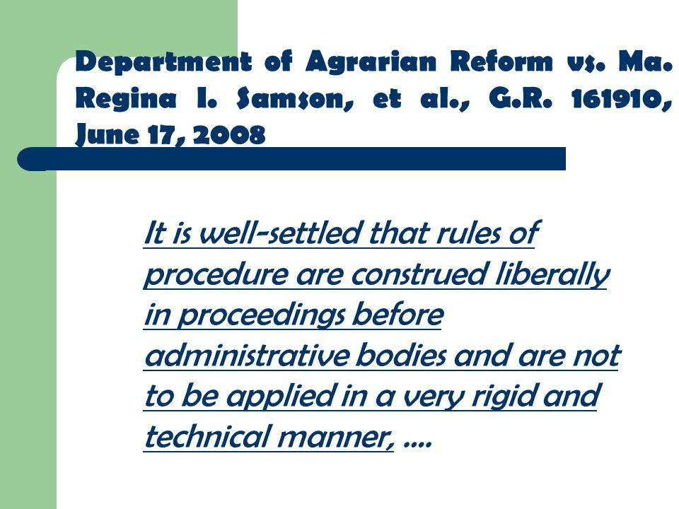 Department of Agrarian Reform vs. Ma. Regina I. Samson, et al., G.R. 161910, June 17, 2008 It is well-settled that rules of procedure are construed li