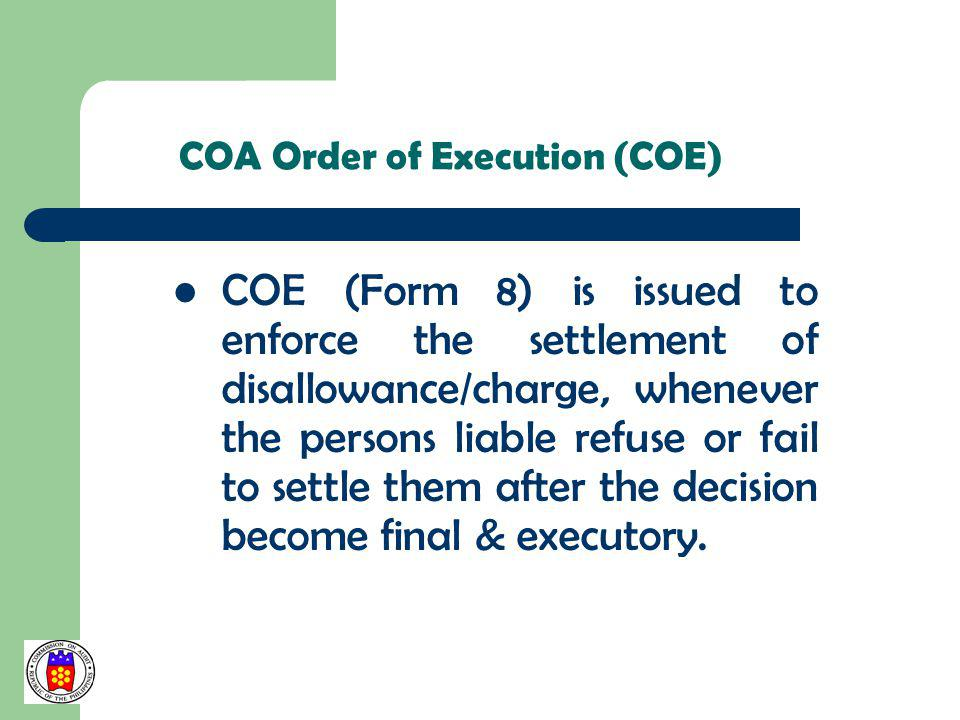 COA Order of Execution (COE) COE (Form 8) is issued to enforce the settlement of disallowance/charge, whenever the persons liable refuse or fail to se