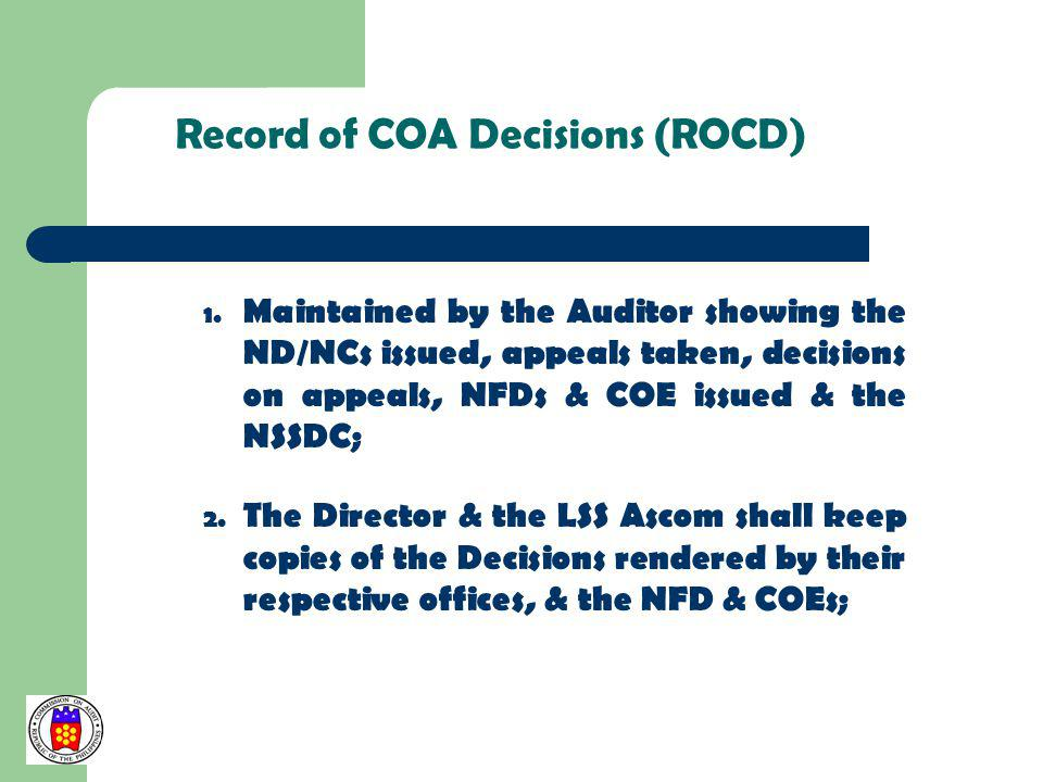 Record of COA Decisions (ROCD) 1. Maintained by the Auditor showing the ND/NCs issued, appeals taken, decisions on appeals, NFDs & COE issued & the NS