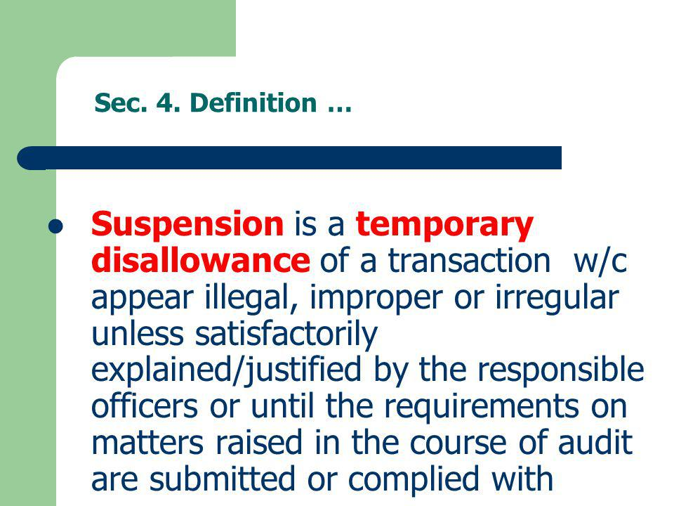 Sec. 4. Definition … Suspension is a temporary disallowance of a transaction w/c appear illegal, improper or irregular unless satisfactorily explained