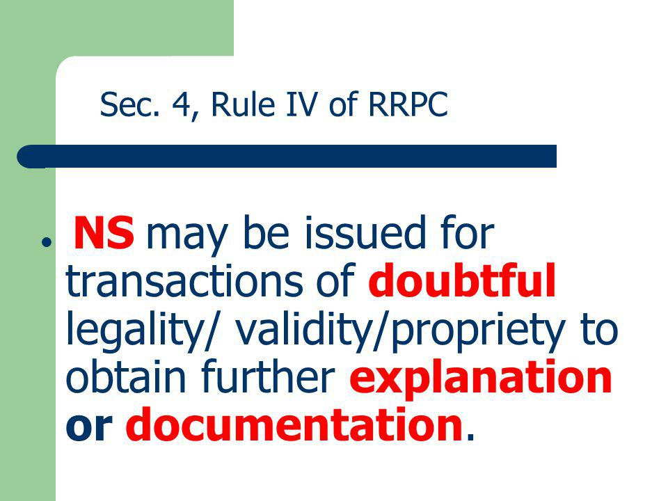 Sec. 4, Rule IV of RRPC NS may be issued for transactions of doubtful legality/ validity/propriety to obtain further explanation or documentation.