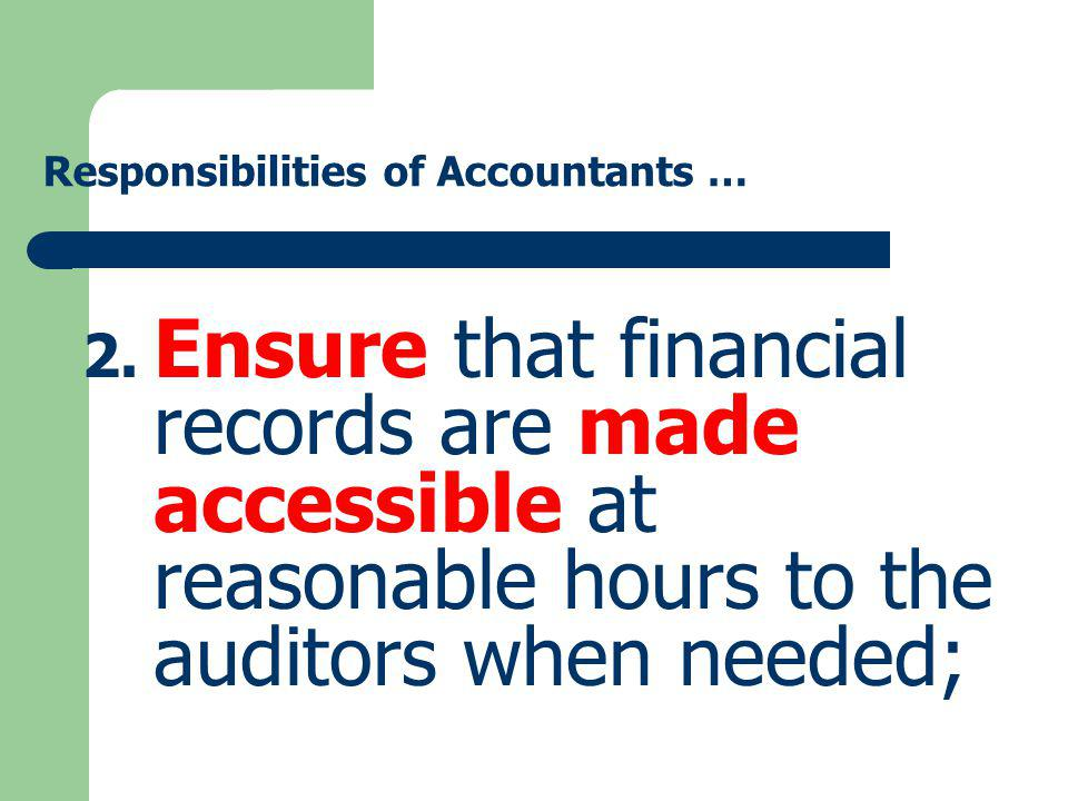Responsibilities of Accountants … 2. Ensure that financial records are made accessible at reasonable hours to the auditors when needed;