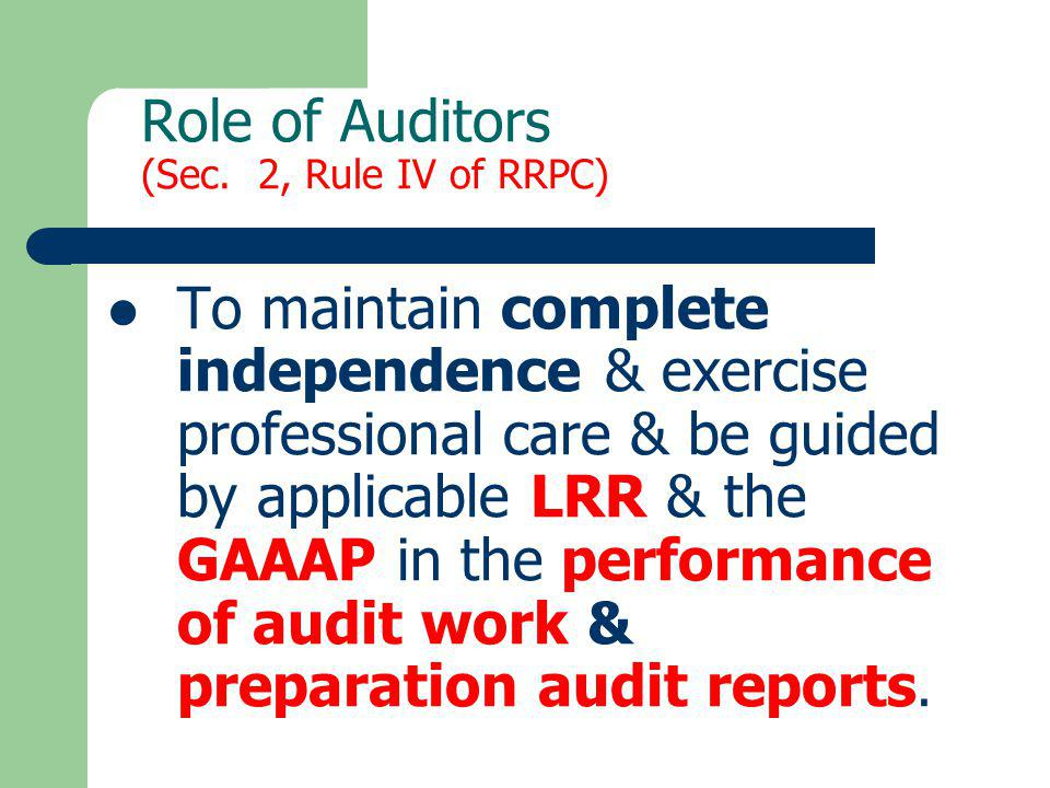 Role of Auditors (Sec. 2, Rule IV of RRPC) To maintain complete independence & exercise professional care & be guided by applicable LRR & the GAAAP in