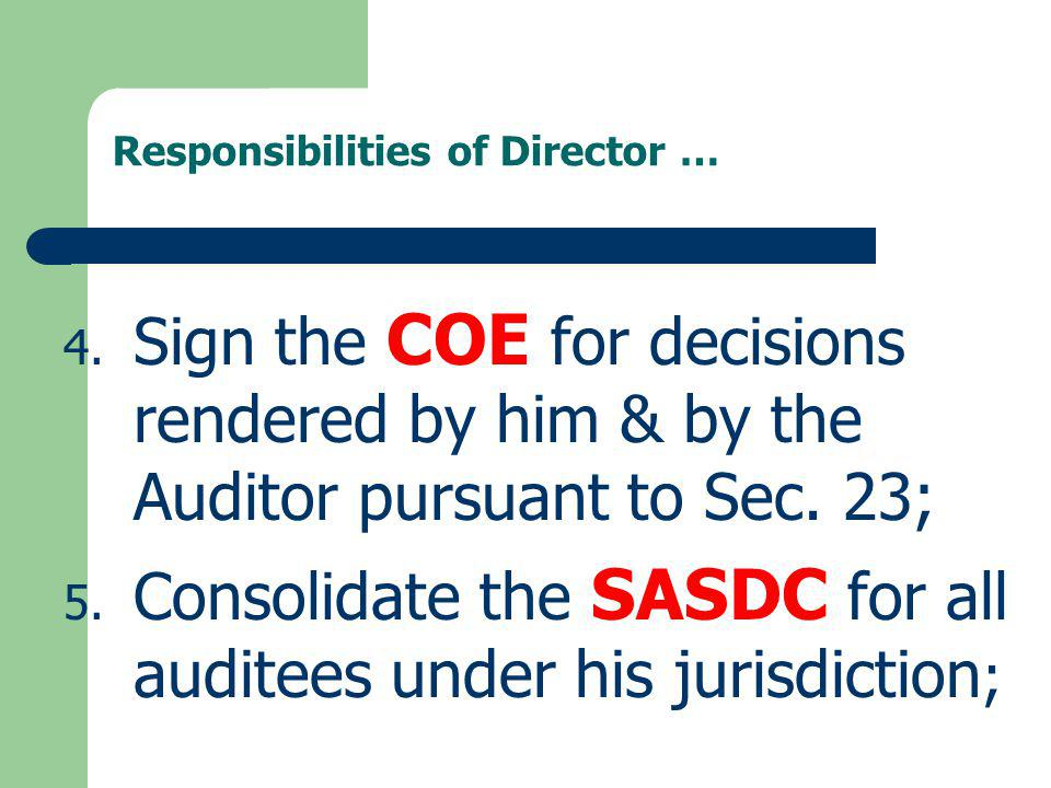 Responsibilities of Director … 4. Sign the COE for decisions rendered by him & by the Auditor pursuant to Sec. 23; 5. Consolidate the SASDC for all au