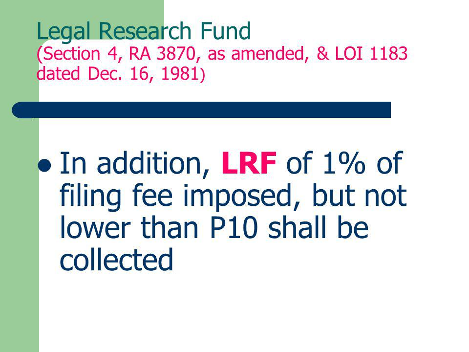 Legal Research Fund (Section 4, RA 3870, as amended, & LOI 1183 dated Dec. 16, 1981 ) In addition, LRF of 1% of filing fee imposed, but not lower than