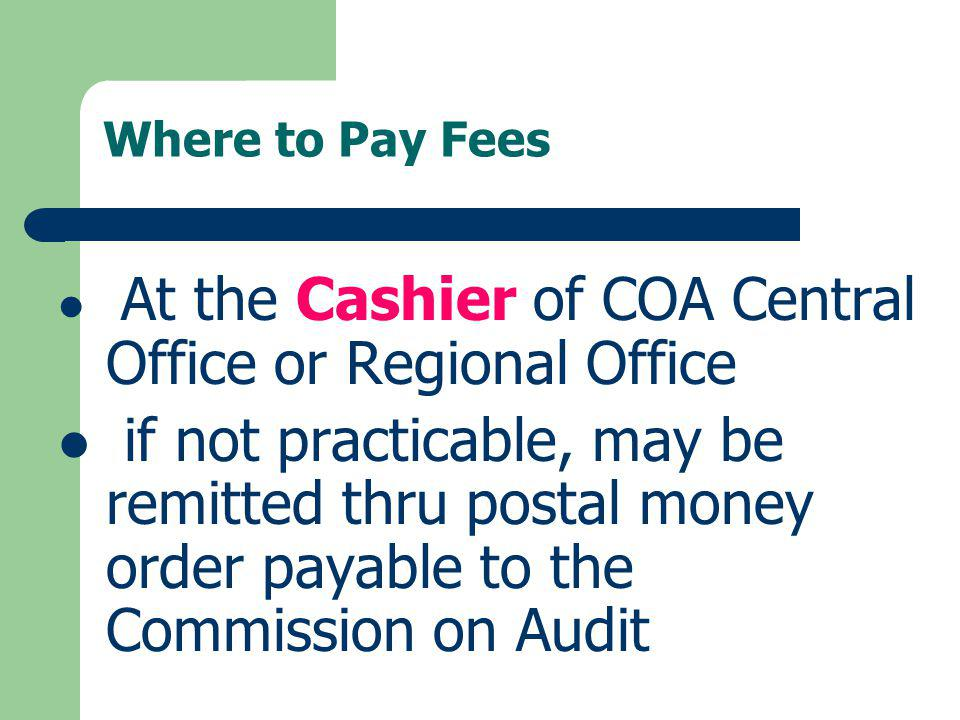 Where to Pay Fees At the Cashier of COA Central Office or Regional Office if not practicable, may be remitted thru postal money order payable to the C