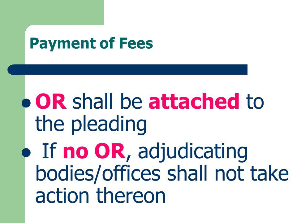 Payment of Fees OR shall be attached to the pleading If no OR, adjudicating bodies/offices shall not take action thereon