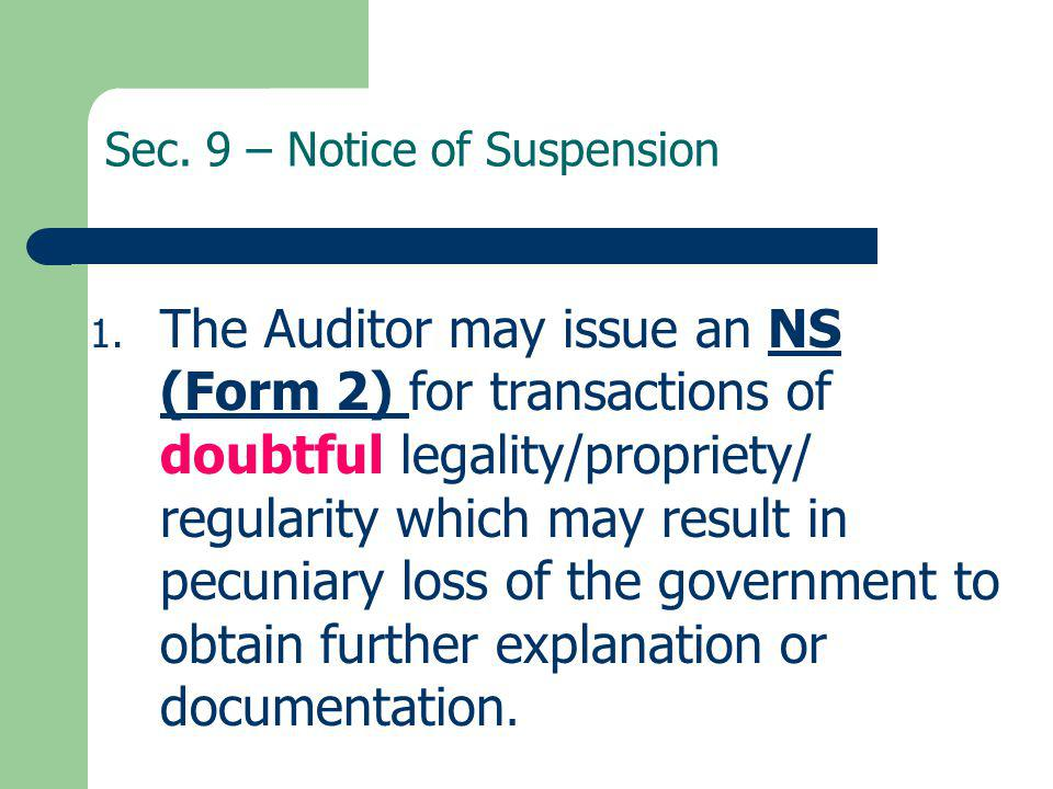 Sec. 9 – Notice of Suspension 1. The Auditor may issue an NS (Form 2) for transactions of doubtful legality/propriety/ regularity which may result in