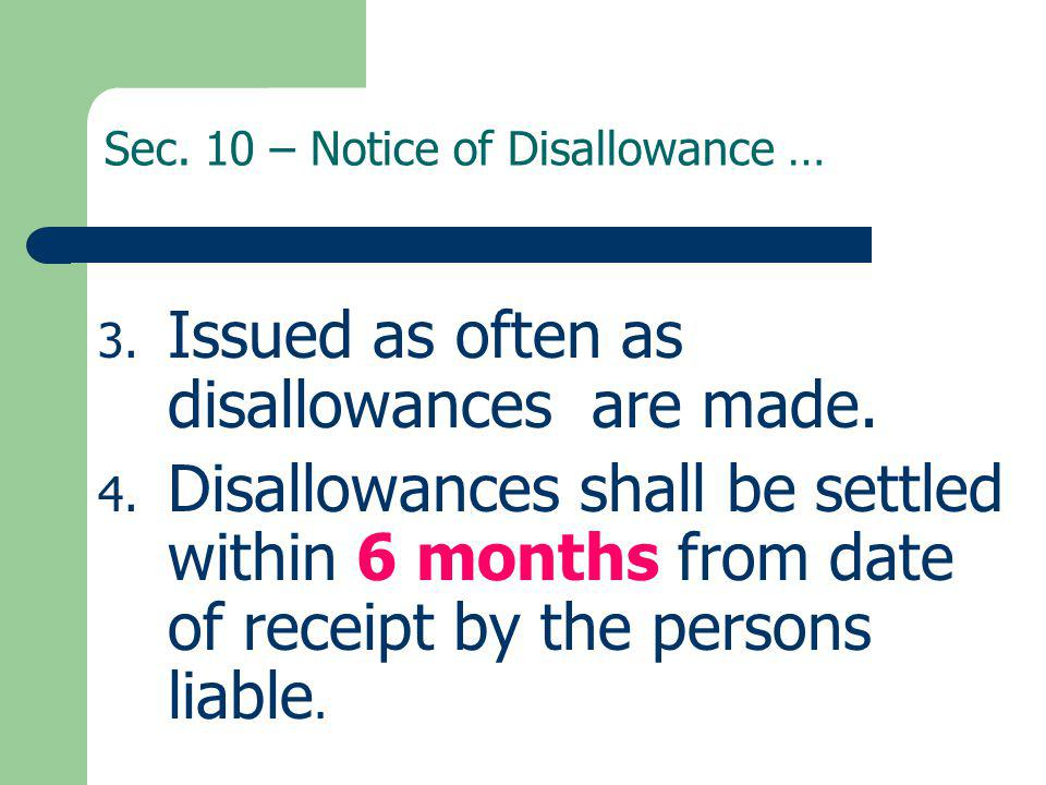 Sec. 10 – Notice of Disallowance … 3. Issued as often as disallowances are made. 4. Disallowances shall be settled within 6 months from date of receip