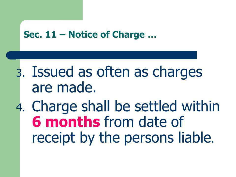 Sec. 11 – Notice of Charge … 3. Issued as often as charges are made. 4. Charge shall be settled within 6 months from date of receipt by the persons li
