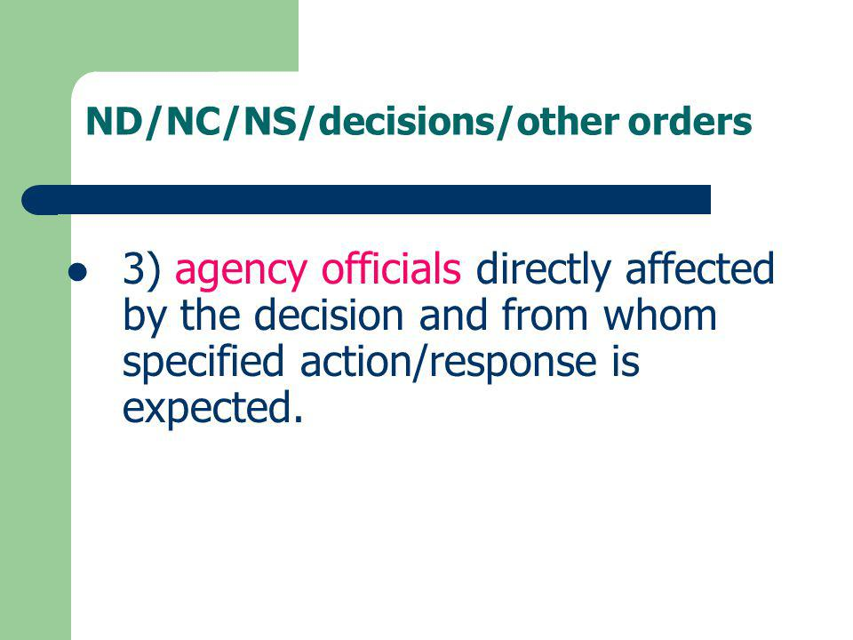 ND/NC/NS/decisions/other orders 3) agency officials directly affected by the decision and from whom specified action/response is expected.