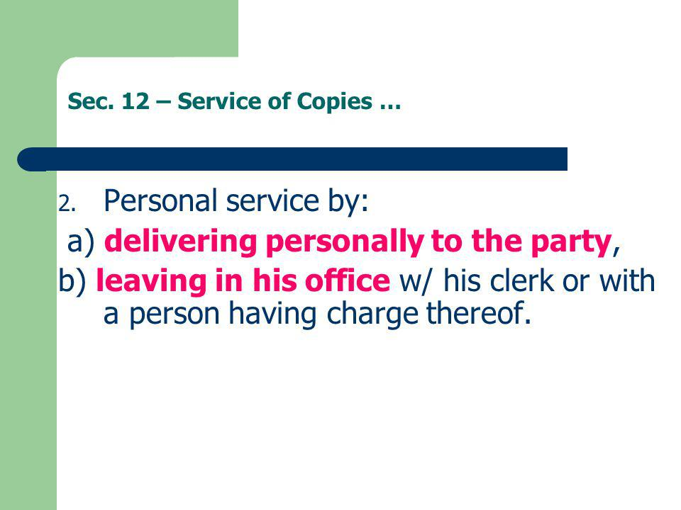Sec. 12 – Service of Copies … 2. Personal service by: a) delivering personally to the party, b) leaving in his office w/ his clerk or with a person ha
