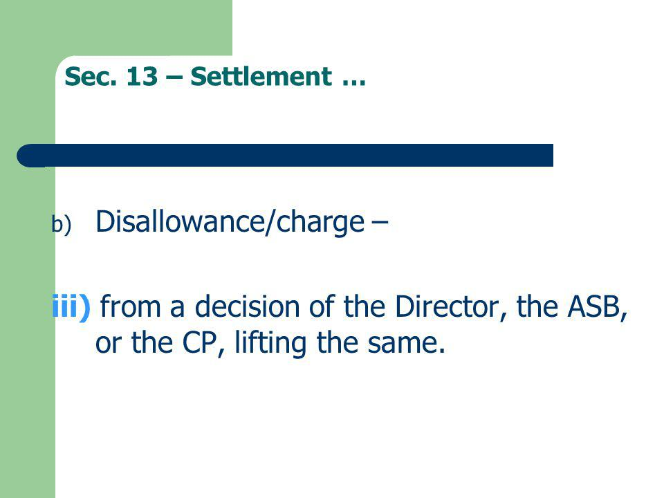 Sec. 13 – Settlement … b) Disallowance/charge – iii) from a decision of the Director, the ASB, or the CP, lifting the same.