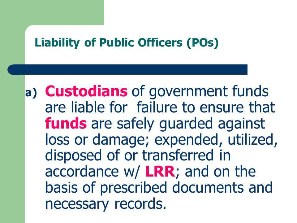 Liability of Public Officers (POs) a) Custodians of government funds are liable for failure to ensure that funds are safely guarded against loss or da