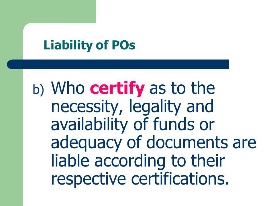 Liability of POs b) Who certify as to the necessity, legality and availability of funds or adequacy of documents are liable according to their respect
