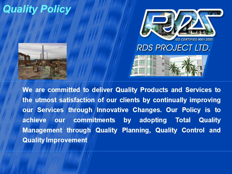 Quality Policy We are committed to deliver Quality Products and Services to the utmost satisfaction of our clients by continually improving our Servic