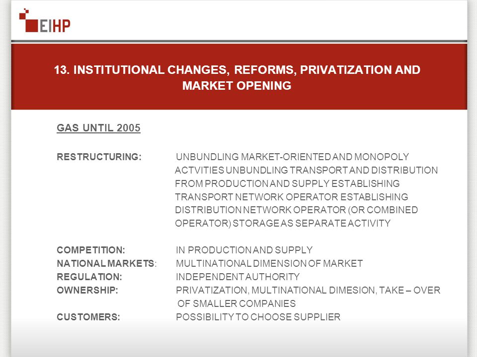 13. INSTITUTIONAL CHANGES, REFORMS, PRIVATIZATION AND MARKET OPENING GAS UNTIL 2005 RESTRUCTURING:UNBUNDLING MARKET-ORIENTED AND MONOPOLY ACTVITIES UN