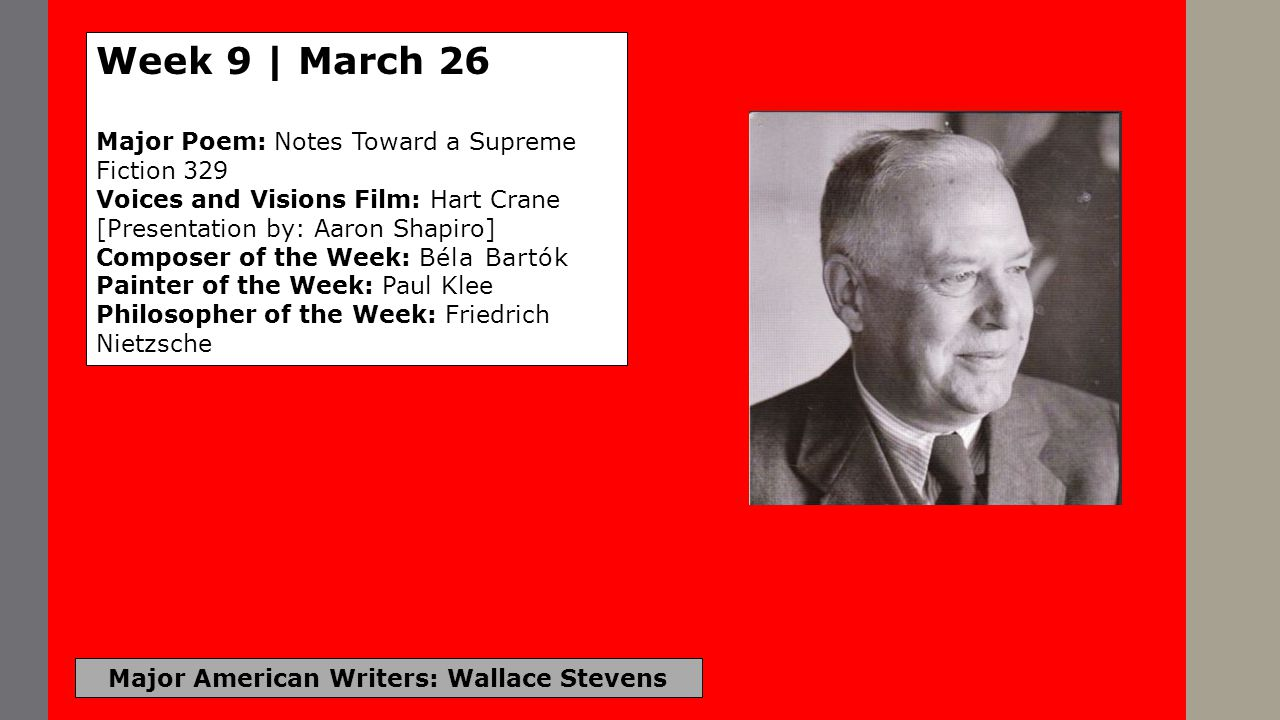 Major American Writers: Wallace Stevens Week 9 | March 26 Major Poem: Notes Toward a Supreme Fiction 329 Voices and Visions Film: Hart Crane [Presenta