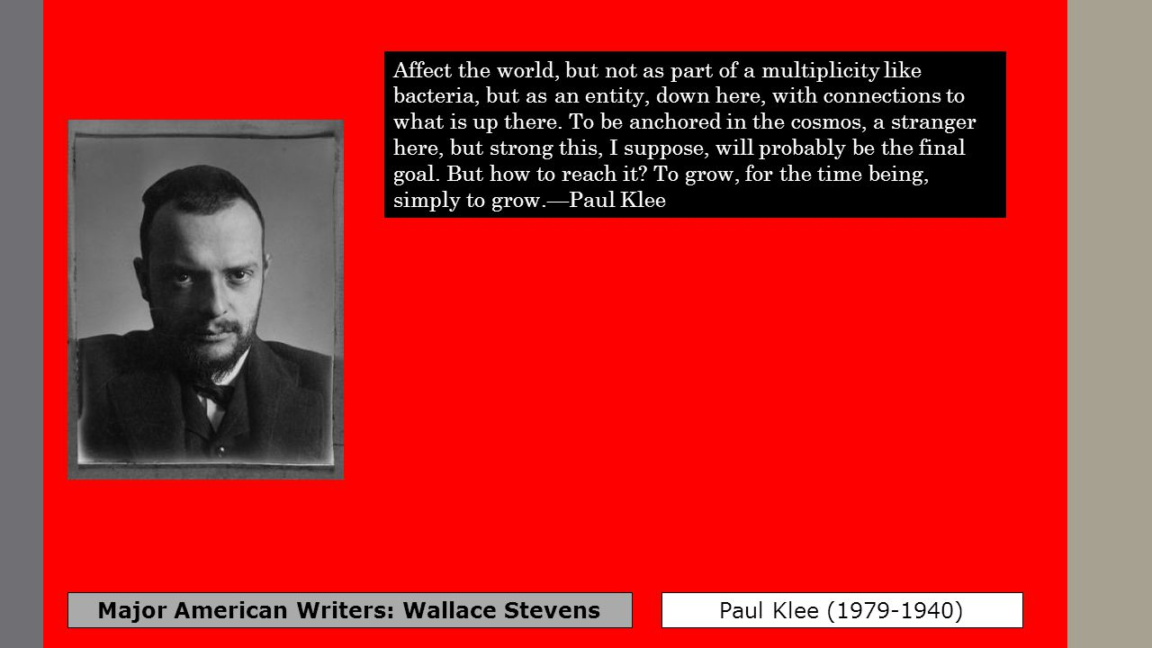 Major American Writers: Wallace Stevens Paul Klee (1979-1940) Affect the world, but not as part of a multiplicity like bacteria, but as an entity, dow