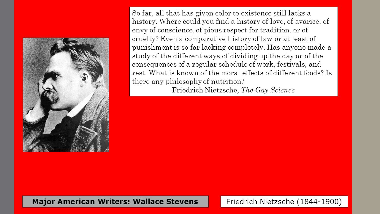 Major American Writers: Wallace Stevens Friedrich Nietzsche (1844-1900) So far, all that has given color to existence still lacks a history. Where cou