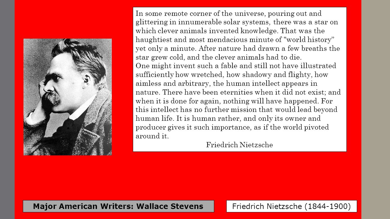 Major American Writers: Wallace Stevens Friedrich Nietzsche (1844-1900) In some remote corner of the universe, pouring out and glittering in innumerab