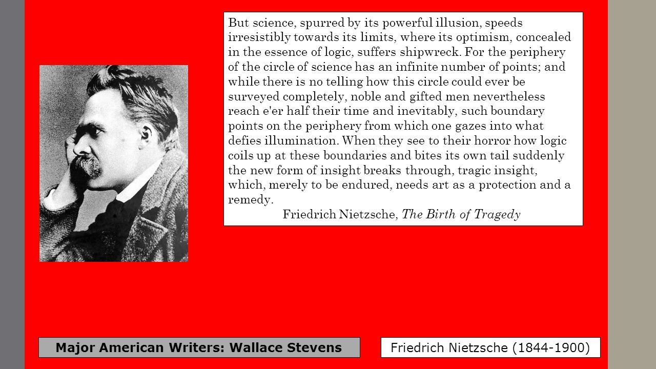 Major American Writers: Wallace Stevens Friedrich Nietzsche (1844-1900) But science, spurred by its powerful illusion, speeds irresistibly towards its