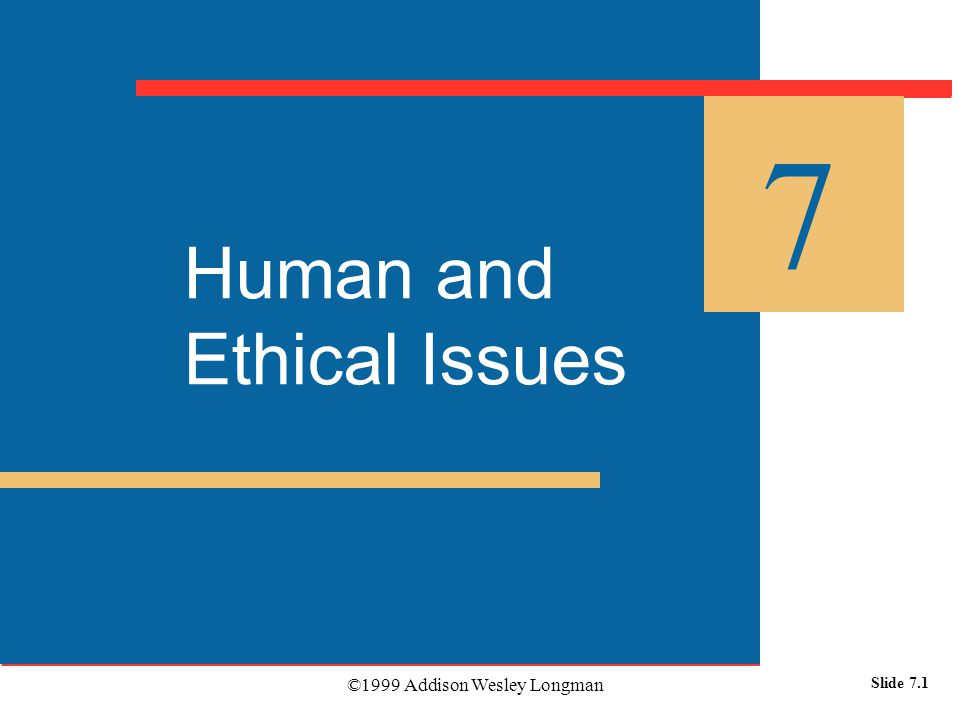 ©1999 Addison Wesley Longman Slide 7.1 Human and Ethical Issues 7